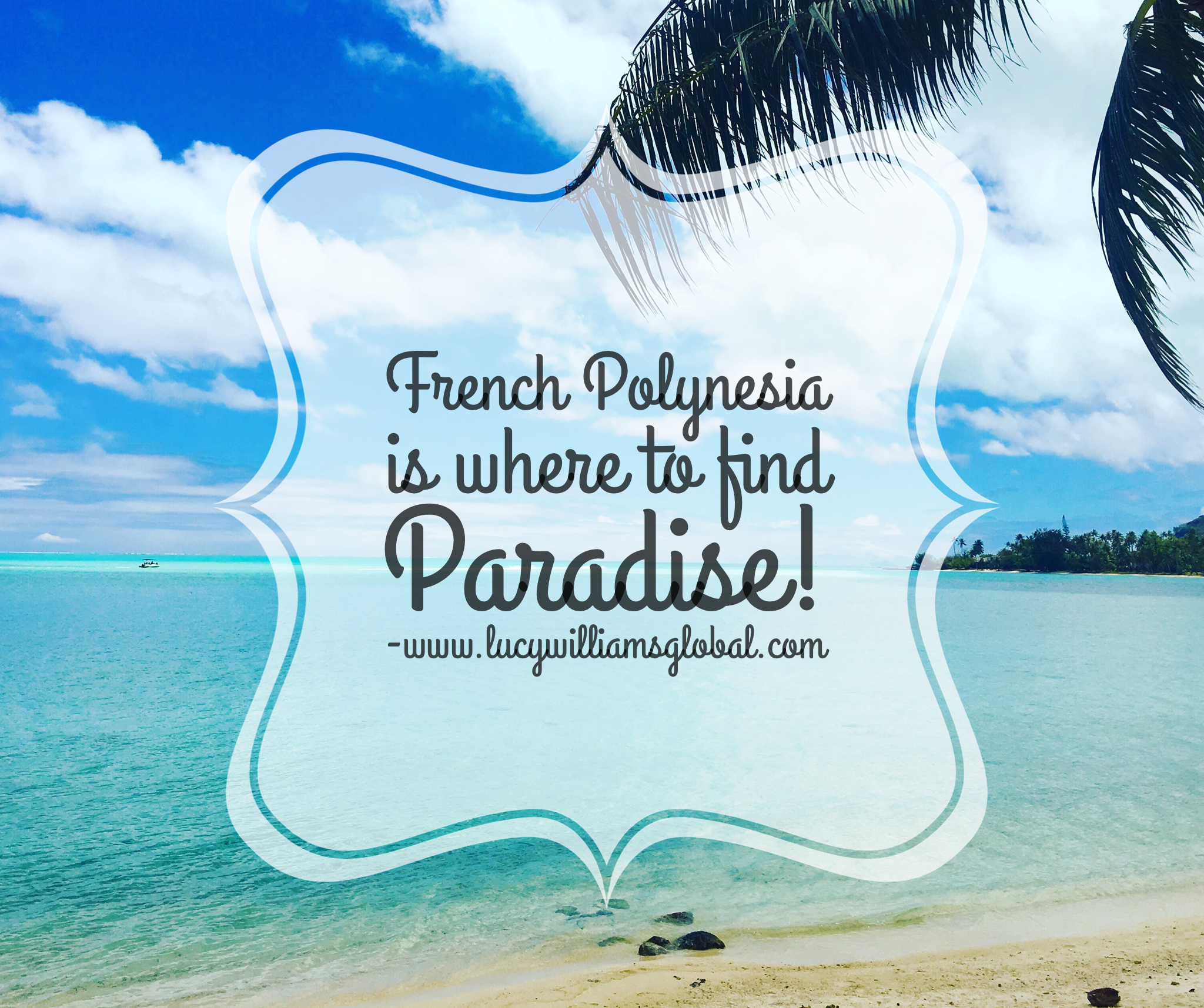 French Polynesia is where to find Paradise - Lucy Williams Global - Bora Bora - Moorea